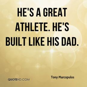 Tony Marcopulos  - He's a great athlete. He's built like his dad.