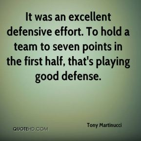 Tony Martinucci  - It was an excellent defensive effort. To hold a team to seven points in the first half, that's playing good defense.