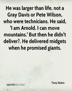 Tony Quinn  - He was larger than life, not a Gray Davis or Pete Wilson, who were technicians. He said, 'I am Arnold. I can move mountains.' But then he didn't deliver?. He delivered midgets when he promised giants.