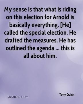 Tony Quinn  - My sense is that what is riding on this election for Arnold is basically everything. [He] called the special election. He drafted the measures. He has outlined the agenda ... this is all about him.