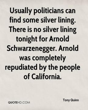 Tony Quinn  - Usually politicians can find some silver lining. There is no silver lining tonight for Arnold Schwarzenegger. Arnold was completely repudiated by the people of California.
