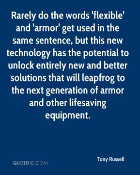 Tony Russell  - Rarely do the words 'flexible' and 'armor' get used in the same sentence, but this new technology has the potential to unlock entirely new and better solutions that will leapfrog to the next generation of armor and other lifesaving equipment.