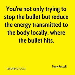 Tony Russell  - You're not only trying to stop the bullet but reduce the energy transmitted to the body locally, where the bullet hits.