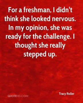 Tracy Roller  - For a freshman, I didn't think she looked nervous. In my opinion, she was ready for the challenge. I thought she really stepped up.