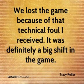 Tracy Roller  - We lost the game because of that technical foul I received. It was definitely a big shift in the game.