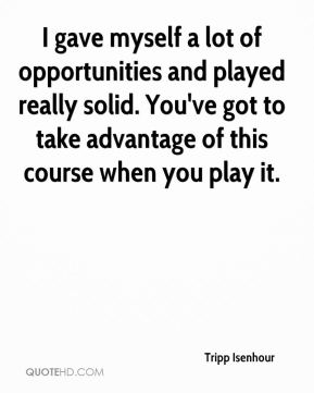 Tripp Isenhour  - I gave myself a lot of opportunities and played really solid. You've got to take advantage of this course when you play it.