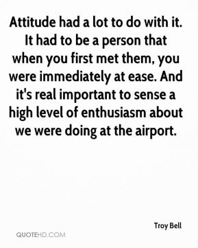 Troy Bell  - Attitude had a lot to do with it. It had to be a person that when you first met them, you were immediately at ease. And it's real important to sense a high level of enthusiasm about we were doing at the airport.