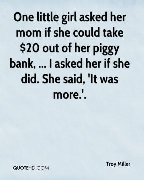 Troy Miller  - One little girl asked her mom if she could take $20 out of her piggy bank, ... I asked her if she did. She said, 'It was more.'.