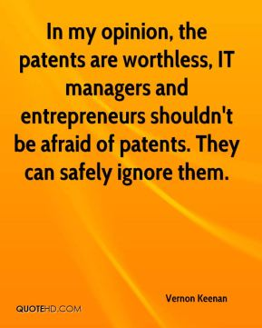 Vernon Keenan  - In my opinion, the patents are worthless, IT managers and entrepreneurs shouldn't be afraid of patents. They can safely ignore them.
