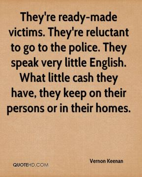 They're ready-made victims. They're reluctant to go to the police. They speak very little English. What little cash they have, they keep on their persons or in their homes.