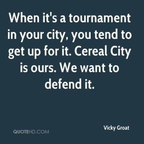 Vicky Groat  - When it's a tournament in your city, you tend to get up for it. Cereal City is ours. We want to defend it.