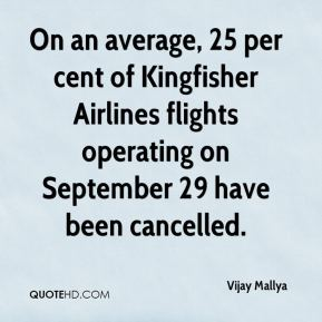 Vijay Mallya  - On an average, 25 per cent of Kingfisher Airlines flights operating on September 29 have been cancelled.
