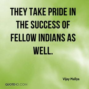 Vijay Mallya  - They take pride in the success of fellow Indians as well.