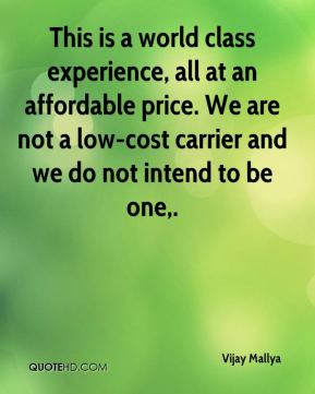 Vijay Mallya  - This is a world class experience, all at an affordable price. We are not a low-cost carrier and we do not intend to be one.