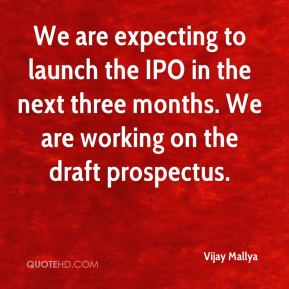 Vijay Mallya  - We are expecting to launch the IPO in the next three months. We are working on the draft prospectus.