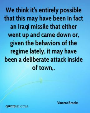 Vincent Brooks  - We think it's entirely possible that this may have been in fact an Iraqi missile that either went up and came down or, given the behaviors of the regime lately, it may have been a deliberate attack inside of town.