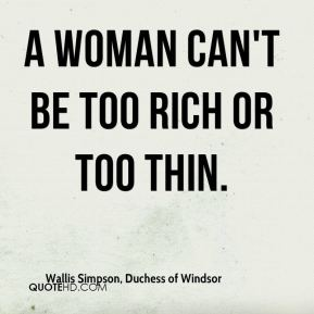 A woman can't be too rich or too thin.