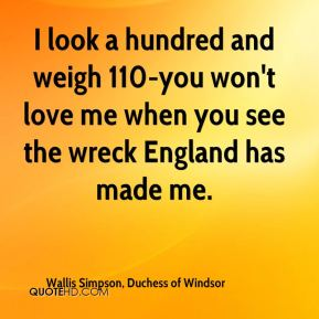 Wallis Simpson, Duchess of Windsor  - I look a hundred and weigh 110-you won't love me when you see the wreck England has made me.