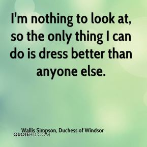 I'm nothing to look at, so the only thing I can do is dress better than anyone else.