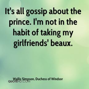 It's all gossip about the prince. I'm not in the habit of taking my girlfriends' beaux.