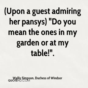 """Wallis Simpson, Duchess of Windsor  - (Upon a guest admiring her pansys) """"Do you mean the ones in my garden or at my table!""""."""