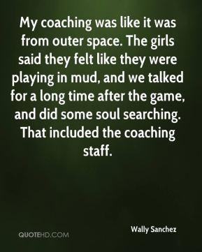 My coaching was like it was from outer space. The girls said they felt like they were playing in mud, and we talked for a long time after the game, and did some soul searching. That included the coaching staff.