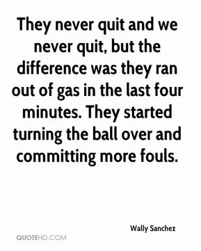 They never quit and we never quit, but the difference was they ran out of gas in the last four minutes. They started turning the ball over and committing more fouls.