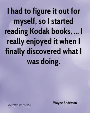 I had to figure it out for myself, so I started reading Kodak books, ... I really enjoyed it when I finally discovered what I was doing.
