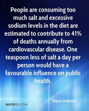 Wayne Anderson  - People are consuming too much salt and excessive sodium levels in the diet are estimated to contribute to 41% of deaths annually from cardiovascular disease. One teaspoon less of salt a day per person would have a favourable influence on public health.