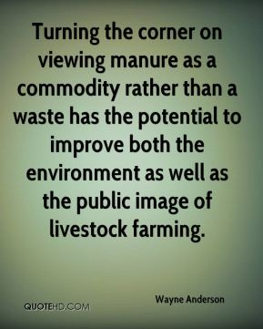 Wayne Anderson  - Turning the corner on viewing manure as a commodity rather than a waste has the potential to improve both the environment as well as the public image of livestock farming.