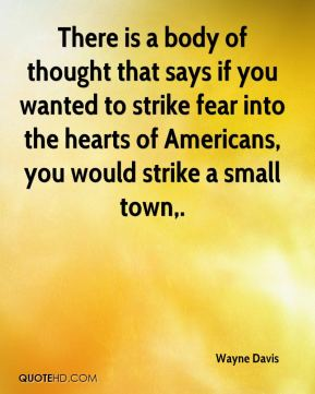 Wayne Davis  - There is a body of thought that says if you wanted to strike fear into the hearts of Americans, you would strike a small town.