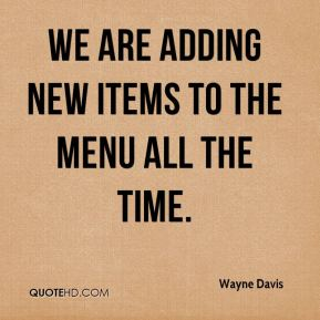 Wayne Davis  - We are adding new items to the menu all the time.