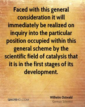 Wilhelm Ostwald - Faced with this general consideration it will immediately be realized on inquiry into the particular position occupied within this general scheme by the scientific field of catalysis that it is in the first stages of its development.