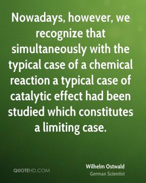 Wilhelm Ostwald - Nowadays, however, we recognize that simultaneously with the typical case of a chemical reaction a typical case of catalytic effect had been studied which constitutes a limiting case.