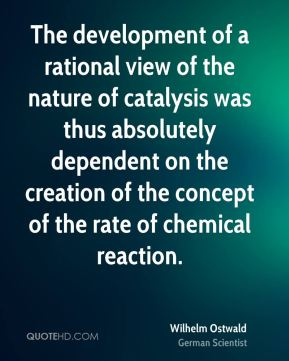 Wilhelm Ostwald - The development of a rational view of the nature of catalysis was thus absolutely dependent on the creation of the concept of the rate of chemical reaction.