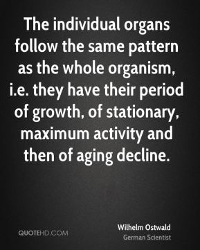 Wilhelm Ostwald - The individual organs follow the same pattern as the whole organism, i.e. they have their period of growth, of stationary, maximum activity and then of aging decline.