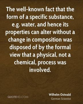 Wilhelm Ostwald - The well-known fact that the form of a specific substance, e.g. water, and hence its properties can alter without a change in composition was disposed of by the formal view that a physical, not a chemical, process was involved.