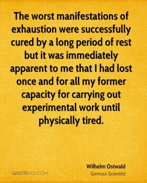 Wilhelm Ostwald - The worst manifestations of exhaustion were successfully cured by a long period of rest but it was immediately apparent to me that I had lost once and for all my former capacity for carrying out experimental work until physically tired.