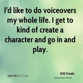 I'd like to do voiceovers my whole life. I get to kind of create a character and go in and play.