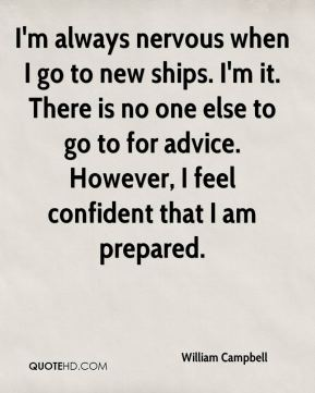 I'm always nervous when I go to new ships. I'm it. There is no one else to go to for advice. However, I feel confident that I am prepared.