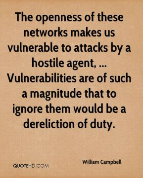 William Campbell  - The openness of these networks makes us vulnerable to attacks by a hostile agent, ... Vulnerabilities are of such a magnitude that to ignore them would be a dereliction of duty.