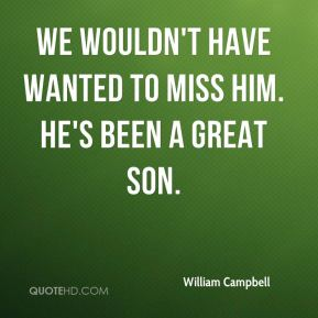 William Campbell  - We wouldn't have wanted to miss him. He's been a great son.
