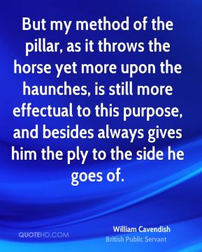 But my method of the pillar, as it throws the horse yet more upon the haunches, is still more effectual to this purpose, and besides always gives him the ply to the side he goes of.