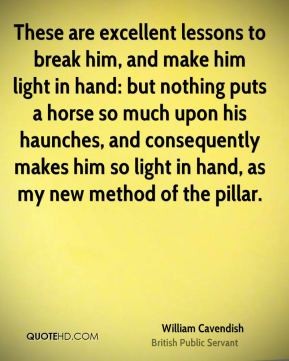 These are excellent lessons to break him, and make him light in hand: but nothing puts a horse so much upon his haunches, and consequently makes him so light in hand, as my new method of the pillar.