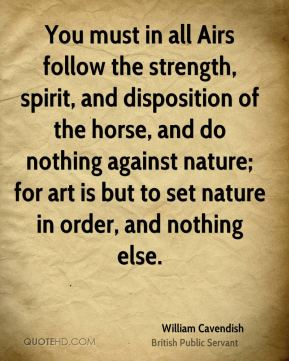 You must in all Airs follow the strength, spirit, and disposition of the horse, and do nothing against nature; for art is but to set nature in order, and nothing else.