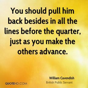 William Cavendish - You should pull him back besides in all the lines before the quarter, just as you make the others advance.