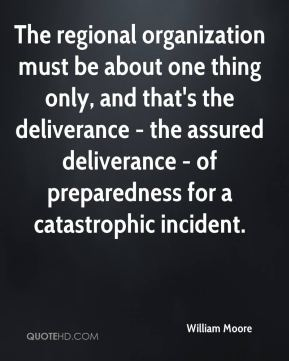 William Moore  - The regional organization must be about one thing only, and that's the deliverance - the assured deliverance - of preparedness for a catastrophic incident.