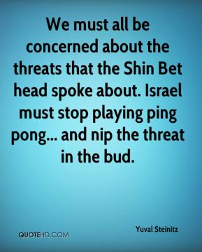 We must all be concerned about the threats that the Shin Bet head spoke about. Israel must stop playing ping pong... and nip the threat in the bud.