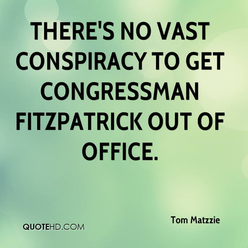 There's no vast conspiracy to get Congressman Fitzpatrick out of office.