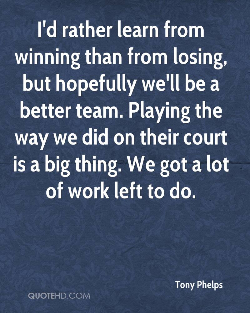 I'd rather learn from winning than from losing, but hopefully we'll be a better team. Playing the way we did on their court is a big thing. We got a lot of work left to do.